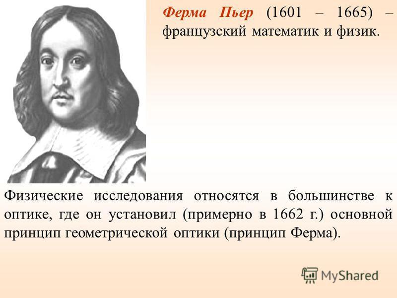 Ферма Пьер (1601 – 1665) – французский математик и физик. Физические исследования относятся в большинстве к оптике, где он установил (примерно в 1662 г.) основной принцип геометрической оптики (принцип Ферма).