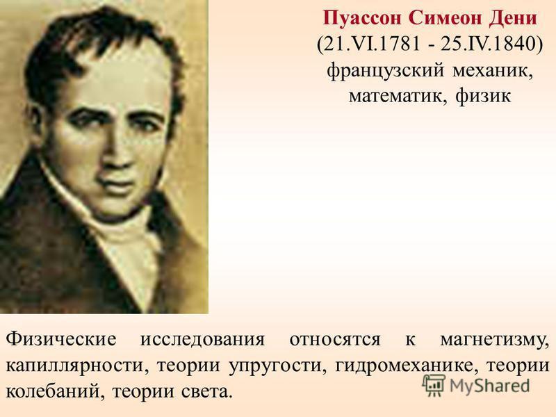 Пуассон Симеон Дени (21.VI.1781 - 25.IV.1840) французский механик, математик, физик Физические исследования относятся к магнетизму, капиллярности, теории упругости, гидромеханике, теории колебаний, теории света.