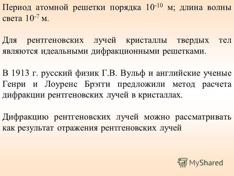 Период атомной решетки порядка 10 -10 м; длина волны света 10 -7 м. Для рентгеновских лучей кристаллы твердых тел являются идеальными дифракционными решетками. В 1913 г. русский физик Г.В. Вульф и английские ученые Генри и Лоуренс Брэгги предложили м