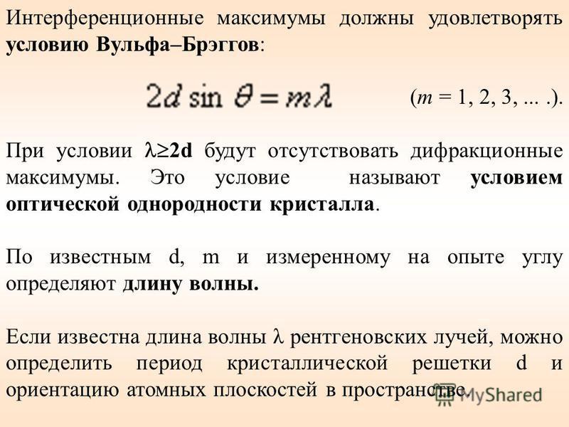 Интерференционные максимумы должны удовлетворять условию Вульфа–Брэггов: (m = 1, 2, 3,....). При условии 2d будут отсутствовать дифракционные максимумы. Это условие называют условием оптической однородности кристалла. По известным d, m и измеренному