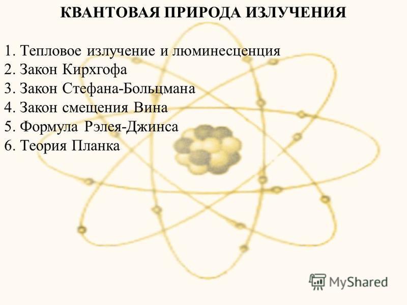 КВАНТОВАЯ ПРИРОДА ИЗЛУЧЕНИЯ 1. Тепловое излучение и люминесценция 2. Закон Кирхгофа 3. Закон Стефана-Больцмана 4. Закон смещения Вина 5. Формула Рэлея-Джинса 6. Теория Планка