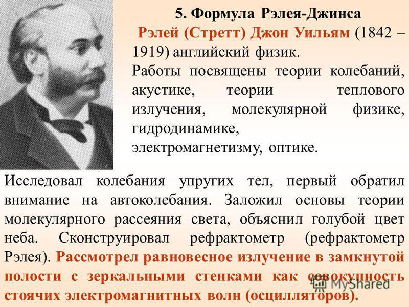 5. Формула Рэлея-Джинса Рэлей (Стретт) Джон Уильям (1842 – 1919) английский физик. Работы посвящены теории колебаний, акустике, теории теплового излучения, молекулярной физике, гидродинамике, электромагнетизму, оптике. Исследовал колебания упругих те
