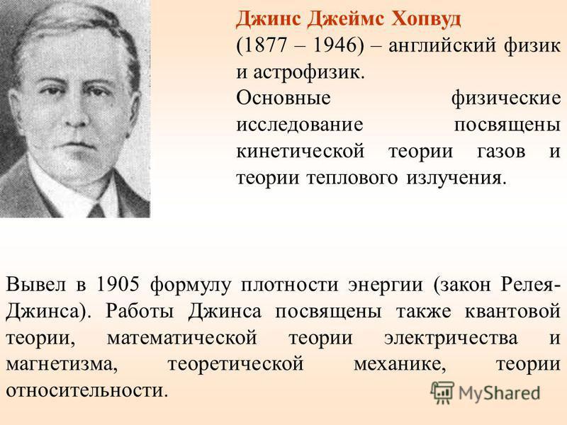 Джинс Джеймс Хопвуд (1877 – 1946) – английский физик и астрофизик. Основные физические исследование посвящены кинетической теории газов и теории теплового излучения. Вывел в 1905 формулу плотности энергии (закон Релея- Джинса). Работы Джинса посвящен