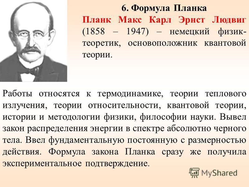 6. Формула Планка Планк Макс Карл Эрнст Людвиг (1858 – 1947) – немецкий физик- теоретик, основоположник квантовой теории. Работы относятся к термодинамике, теории теплового излучения, теории относительности, квантовой теории, истории и методологии фи