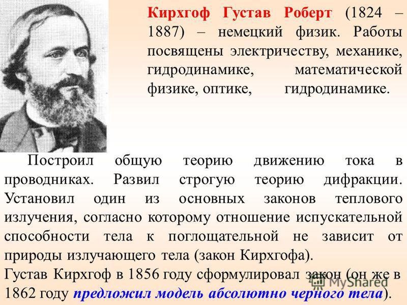 Кирхгоф Густав Роберт (1824 – 1887) – немецкий физик. Работы посвящены электричеству, механике, гидродинамике, математической физике, оптике, гидродинамике. Построил общую теорию движению тока в проводниках. Развил строгую теорию дифракции. Установил