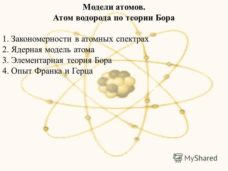 Модели атомов. Атом водорода по теории Бора 1. Закономерности в атомных спектрах 2. Ядерная модель атома 3. Элементарная теория Бора 4. Опыт Франка и Герца