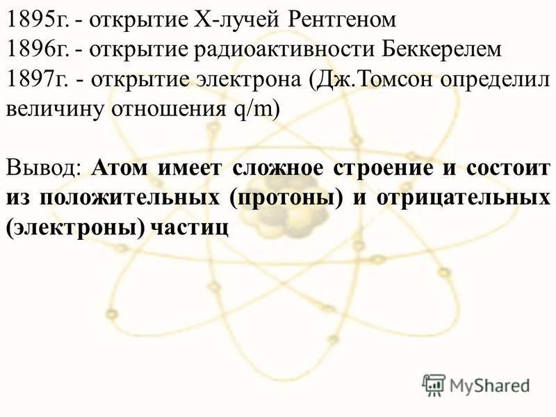 1895 г. - открытие Х-лучей Рентгеном 1896 г. - открытие радиоактивности Беккерелем 1897 г. - открытие электрона (Дж.Томсон определил величину отношения q/m) Вывод: Атом имеет сложное строение и состоит из положительных (протоны) и отрицательных (элек