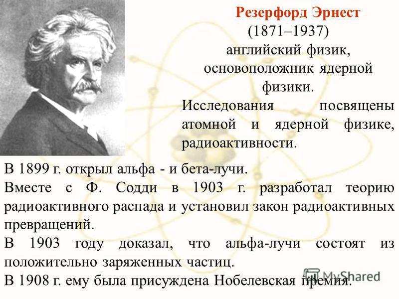 В 1899 г. открыл альфа - и бета-лучи. Вместе с Ф. Содди в 1903 г. разработал теорию радиоактивного распада и установил закон радиоактивных превращений. В 1903 году доказал, что альфа-лучи состоят из положительно заряженных частиц. В 1908 г. ему была