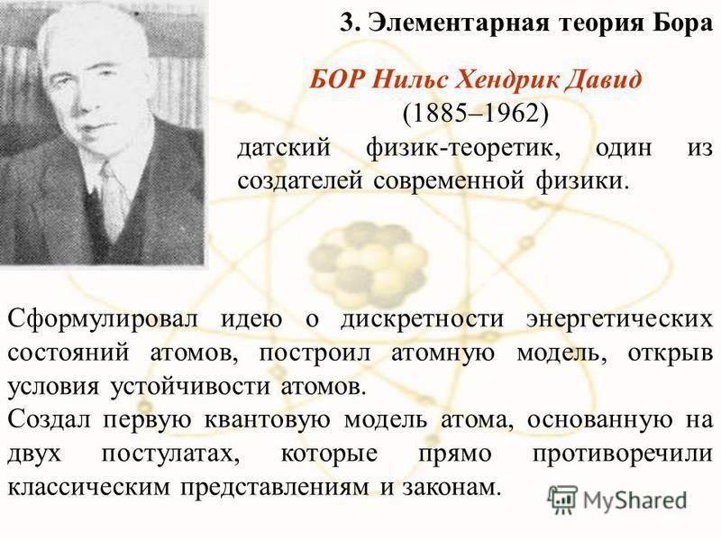 БОР Нильс Хендрик Давид (1885–1962) датский физик-теоретик, один из создателей современной физики. Сформулировал идею о дискретности энергетических состояний атомов, построил атомную модель, открыв условия устойчивости атомов. Создал первую квантовую