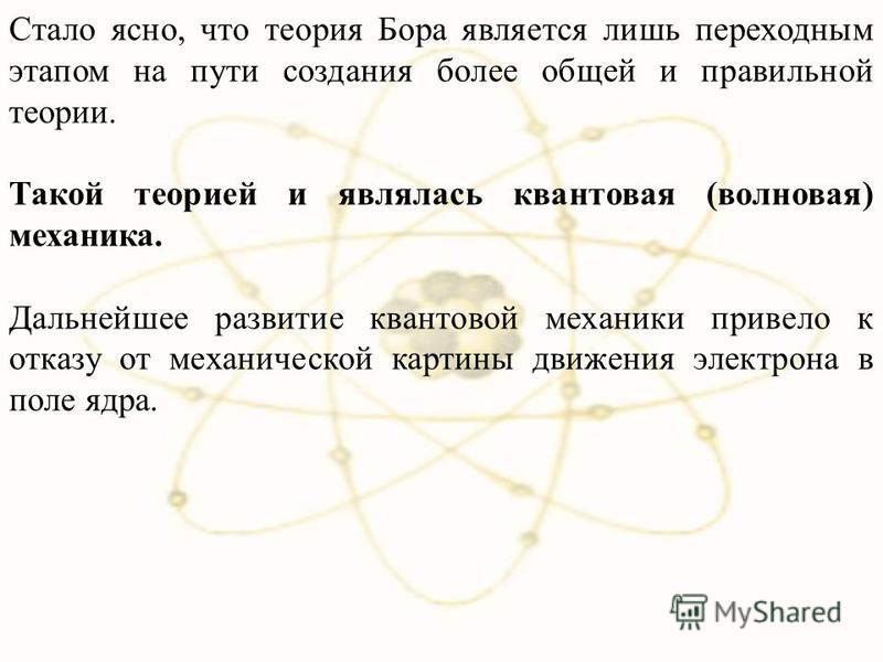 Стало ясно, что теория Бора является лишь переходным этапом на пути создания более общей и правильной теории. Такой теорией и являлась квантовая (волновая) механика. Дальнейшее развитие квантовой механики привело к отказу от механической картины движ