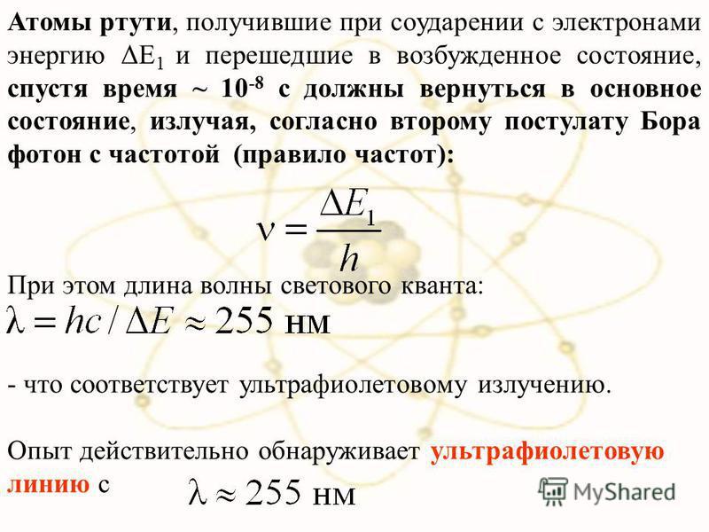 Атомы ртути, получившие при соударении с электронами энергию ΔЕ 1 и перешедшие в возбужденное состояние, спустя время ~ 10 -8 с должны вернуться в основное состояние, излучая, согласно второму постулату Бора фотон с частотой (правило частот): При это