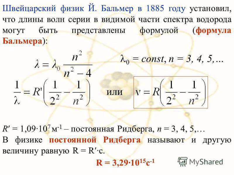 Швейцарский физик Й. Бальмер в 1885 году установил, что длины волн серии в видимой части спектра водорода могут быть представлены формулой (формула Бальмера): 0 = const, n = 3, 4, 5,… R = 1,09·10 7 м -1 – постоянная Ридберга, n = 3, 4, 5,… В физике п