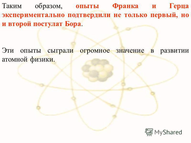 Таким образом, опыты Франка и Герца экспериментально подтвердили не только первый, но и второй постулат Бора. Эти опыты сыграли огромное значение в развитии атомной физики.