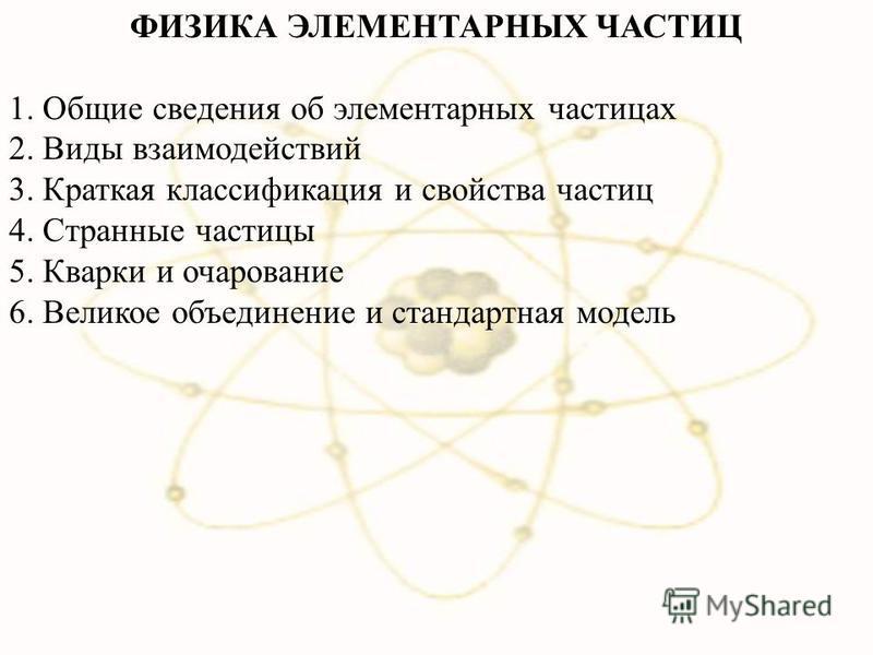 ФИЗИКА ЭЛЕМЕНТАРНЫХ ЧАСТИЦ 1. Общие сведения об элементарных частицах 2. Виды взаимодействий 3. Краткая классификация и свойства частиц 4. Странные частицы 5. Кварки и очарование 6. Великое объединение и стандартная модель