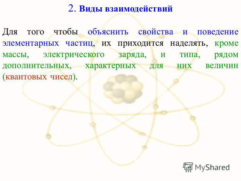 2. Виды взаимодействий Для того чтобы объяснить свойства и поведение элементарных частиц, их приходится наделять, кроме массы, электрического заряда, и типа, рядом дополнительных, характерных для них величин (квантовых чисел).