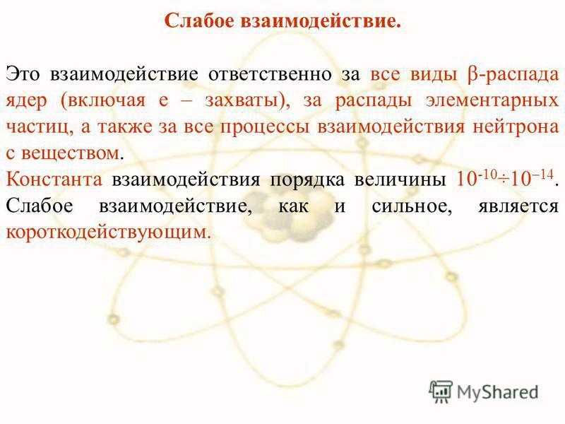 Слабое взаимодействие. Это взаимодействие ответственно за все виды β-распада ядер (включая e – захваты), за распады элементарных частиц, а также за все процессы взаимодействия нейтрона с веществом. Константа взаимодействия порядка величины 10 -10 ÷10