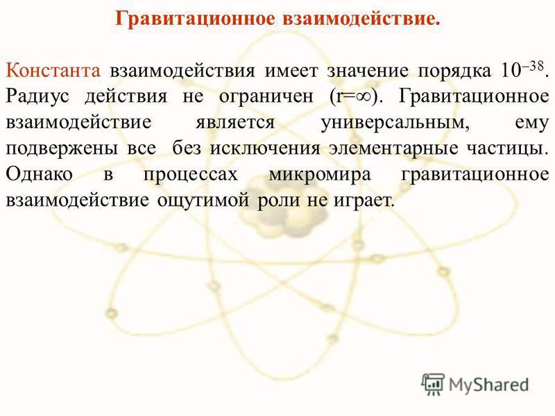 Гравитационное взаимодействие. Константа взаимодействия имеет значение порядка 10 –38. Радиус действия не ограничен (r=). Гравитационное взаимодействие является универсальным, ему подвержены все без исключения элементарные частицы. Однако в процессах