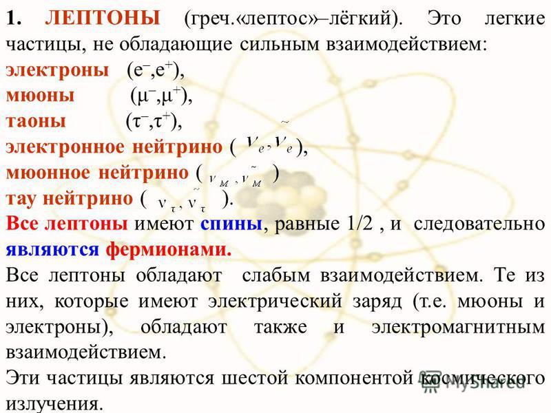 1. ЛЕПТОНЫ (греч.«лептос»–лёгкий). Это легкие частицы, не обладающие сильным взаимодействием: электроны (e –,e + ), мюоны (μ –,μ + ), талоны (τ –,τ + ), электронное нейтрино ( ), мюонное нейтрино ( ) тау нейтрино ( ). Все лептоны имеют спины, равные