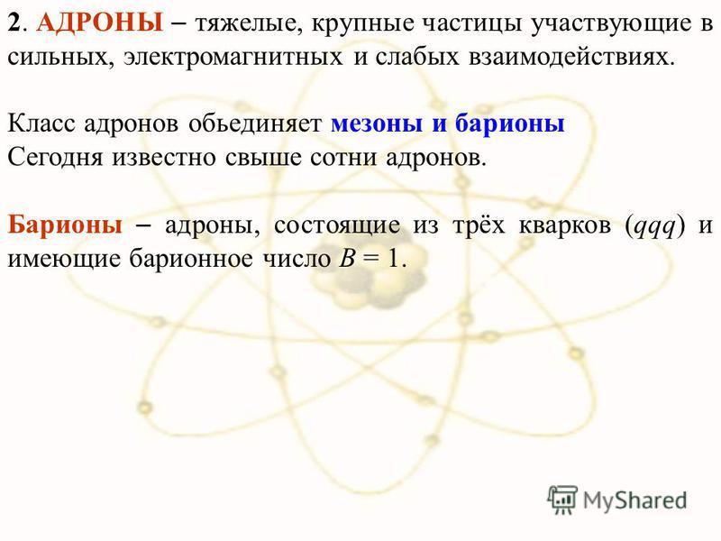 2. АДРОНЫ тяжелые, крупные частицы участвующие в сильных, электромагнитных и слабых взаимодействиях. Класс адронов объединяет мезоны и барионы Сегодня известно свыше сотни адронов. Барионы адроны, состоящие из трёх кварков (qqq) и имеющие барионное ч