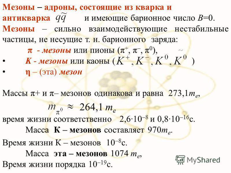 264,1 m e время жизни соответственно 2,610 –8 и 0,810 –16 с. Масса К – мезонов составляет 970m e. Мезоны адроны, состоящие из кварка и антиквара и имеющие барионное число B=0. Мезоны – сильно взаимодействующие нестабильные частицы, не несущие т. н. б