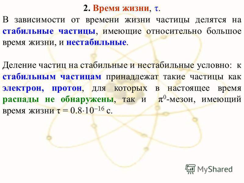 2. Время жизни, τ. В зависимости от времени жизни частицы делятся на стабильные частицы, имеющие относительно большое время жизни, и нестабильные. Деление частиц на стабильные и нестабильные условно: к стабильным частицам принадлежат такие частицы ка