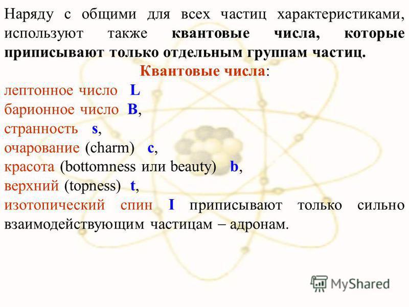Наряду с общими для всех частиц характеристиками, используют также квантовые числа, которые приписывают только отдельным группам частиц. Квантовые числа: лептонное число L барионное число В, странность s, очарование (charm) с, красота (bottomness или