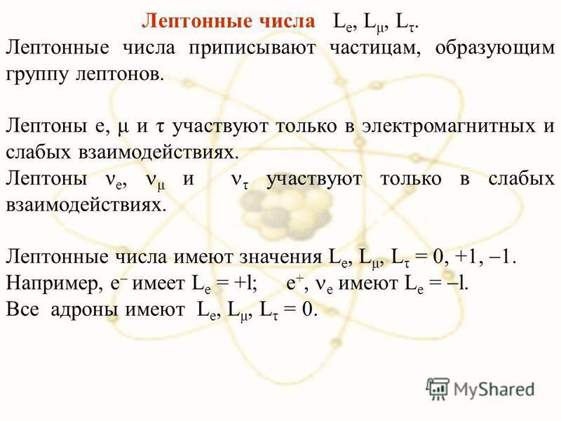 Лептонные числа L e, L μ, L τ. Лептонные числа приписывают частицам, образующим группу лептонов. Лептоны e, μ и τ участвуют только в электромагнитных и слабых взаимодействиях. Лептоны ν e, μ и τ участвуют только в слабых взаимодействиях. Лептонные чи