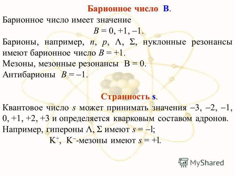 Барионное число Барионное число В. Барионное число имеет значение В = 0, +1, 1. Барионы, например, n, р, Λ, Σ, нуклонные резонансы имеют барионное число В = +1. Мезоны, мезонные резонансы В = 0. Антибарионы В = 1. Странность s. Квантовое число s може