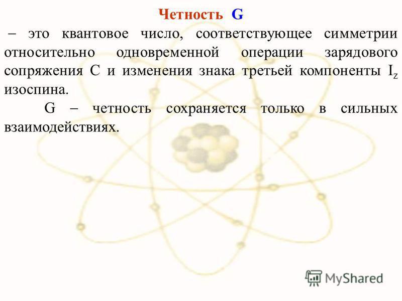 Четность G это квантовое число, соответствующее симметрии относительно одновременной операции зарядового сопряжения C и изменения знака третьей компоненты I z изоспина. G четность сохраняется только в сильных взаимодействиях.