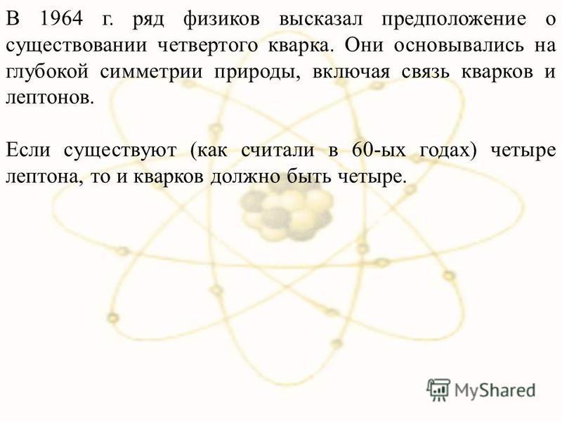 В 1964 г. ряд физиков высказал предположение о существовании четвертого кварка. Они основывались на глубокой симметрии природы, включая связь кварков и лептонов. Если существуют (как считали в 60-ых годах) четыре лептона, то и кварков должно быть чет