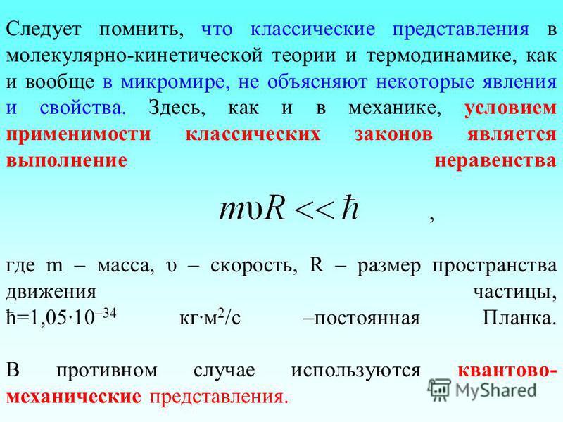 Следует помнить, что классические представления в молекулярно-кинетической теории и термодинамике, как и вообще в микромире, не объясняют некоторые явления и свойства. Здесь, как и в механике, условием применимости классических законов является выпол