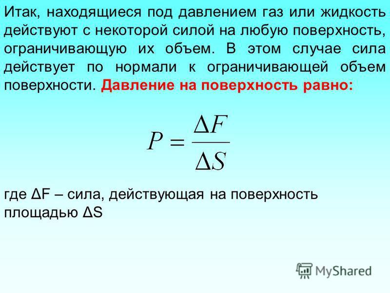 Итак, находящиеся под давлением газ или жидкость действуют с некоторой силой на любую поверхность, ограничивающую их объем. В этом случае сила действует по нормали к ограничивающей объем поверхности. Давление на поверхность равно: где ΔF – сила, дейс