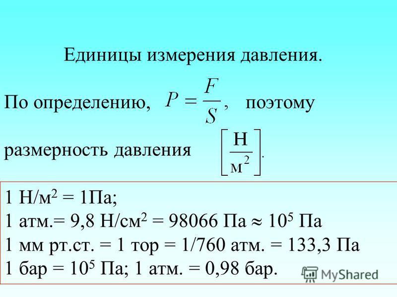 Единицы измерения давления. По определению, поэтому размерность давления 1 Н/м 2 = 1Па; 1 атм.= 9,8 Н/см 2 = 98066 Па 10 5 Па 1 мм рт.ст. = 1 тор = 1/760 атм. = 133,3 Па 1 бар = 10 5 Па; 1 атм. = 0,98 бар.