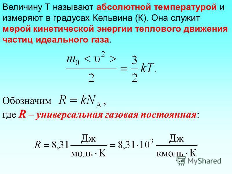Величину T называют абсолютной температурой и измеряют в градусах Кельвина (К). Она служит мерой кинетической энергии теплового движения частиц идеального газа. Обозначим где R – универсальная газовая постоянная:
