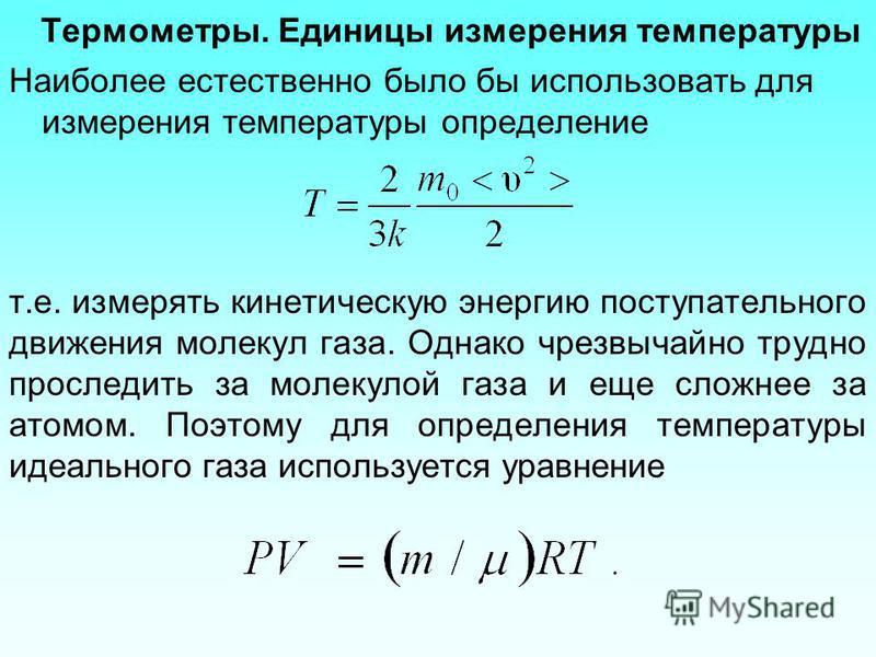 Термометры. Единицы измерения температуры Наиболее естественно было бы использовать для измерения температуры определение т.е. измерять кинетическую энергию поступательного движения молекул газа. Однако чрезвычайно трудно проследить за молекулой газа
