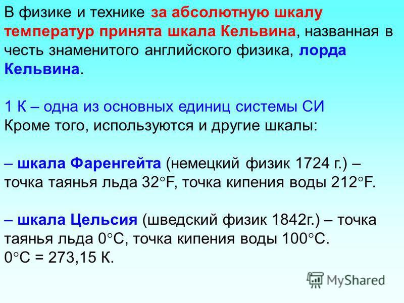 В физике и технике за абсолютную шкалу температур принята шкала Кельвина, названная в честь знаменитого английского физика, лорда Кельвина. 1 К – одна из основных единиц системы СИ Кроме того, используются и другие шкалы: – шкала Фаренгейта (немецкий