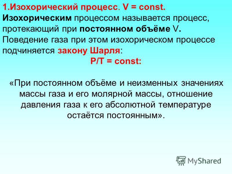 1. Изохорический процесс. V = const. Изохорическим процессом называется процесс, протекающий при постоянном объёме V. Поведение газа при этом изохорическом процессе подчиняется закону Шарля: P/Т = const: «При постоянном объёме и неизменных значениях
