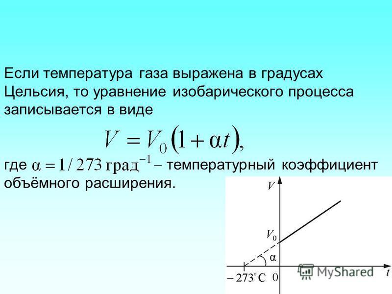Если температура газа выражена в градусах Цельсия, то уравнение изобарического процесса записывается в виде где температурный коэффициент объёмного расширения.