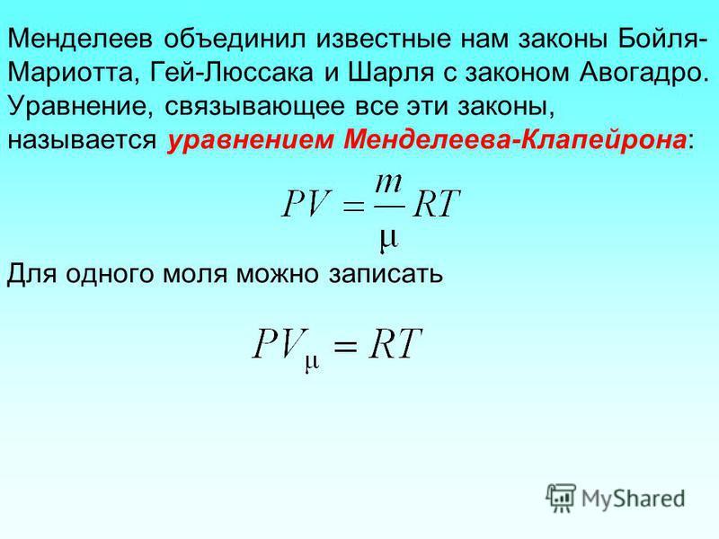 Менделеев объединил известные нам законы Бойля- Мариотта, Гей-Люссака и Шарля с законом Авогадро. Уравнение, связывающее все эти законы, называется уравнением Менделеева-Клапейрона: Для одного моля можно записать