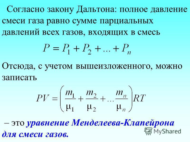 Согласно закону Дальтона: полное давление смеси газа равно сумме парциальных давлений всех газов, входящих в смесь Отсюда, с учетом вышеизложенного, можно записать – это уравнение Менделеева-Клапейрона для смеси газов.