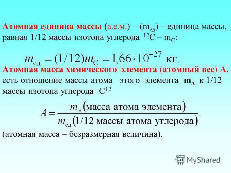 Атомная единица массы (а.е.м.) – (m ед ) – единица массы, равная 1/12 массы изотопа углерода 12 С – m C : Атомная масса химического элемента (атомный вес) А, есть отношение массы атома этого элемента m A к 1/12 массы изотопа углерода С 12 (атомная ма