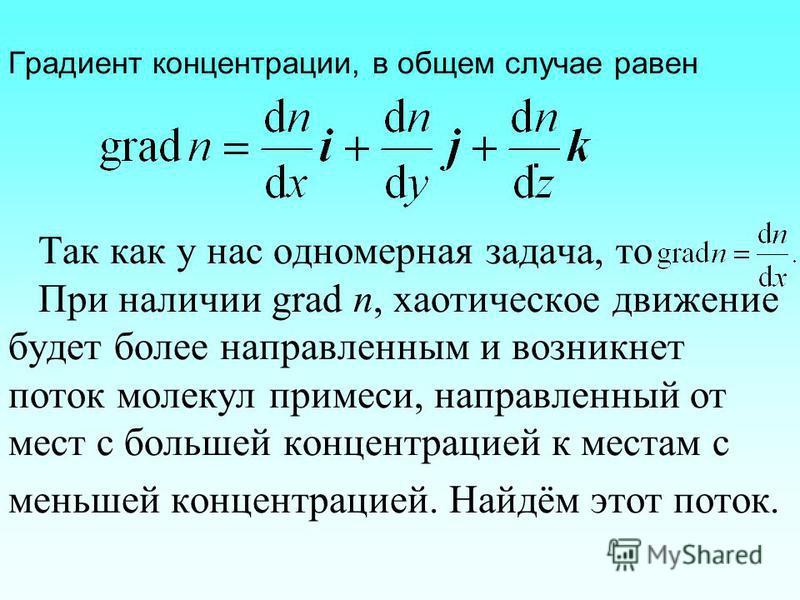 Градиент концентрации, в общем случае равен. Так как у нас одномерная задача, то При наличии grad n, хаотическое движение будет более направленным и возникнет поток молекул примеси, направленный от мест с большей концентрацией к местам с меньшей конц
