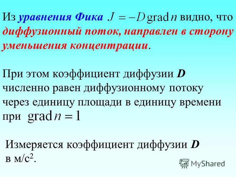 Из уравнения Фика видно, что диффузионный поток, направлен в сторону уменьшения концентрации. При этом коэффициент диффузии D численно равен диффузионному потоку через единицу площади в единицу времени при Измеряется коэффициент диффузии D в м/с 2.