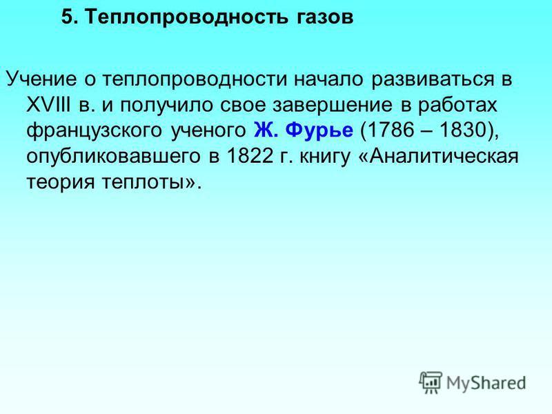 5. Теплопроводность газов Учение о теплопроводности начало развиваться в XVIII в. и получило свое завершение в работах французского ученого Ж. Фурье (1786 – 1830), опубликовавшего в 1822 г. книгу «Аналитическая теория теплоты».