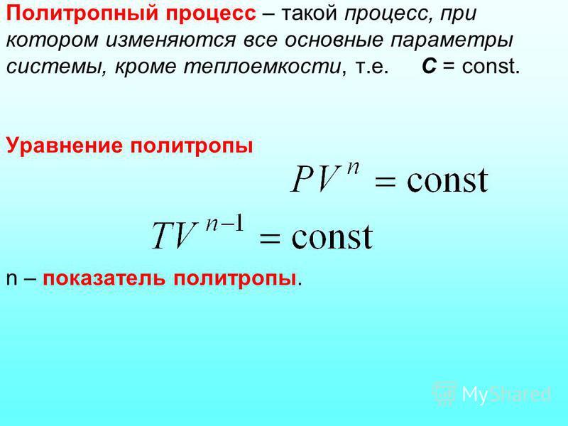 Политропный процесс – такой процесс, при котором изменяются все основные параметры системы, кроме теплоемкости, т.е. С = const. Уравнение политропы n – показатель политропы.