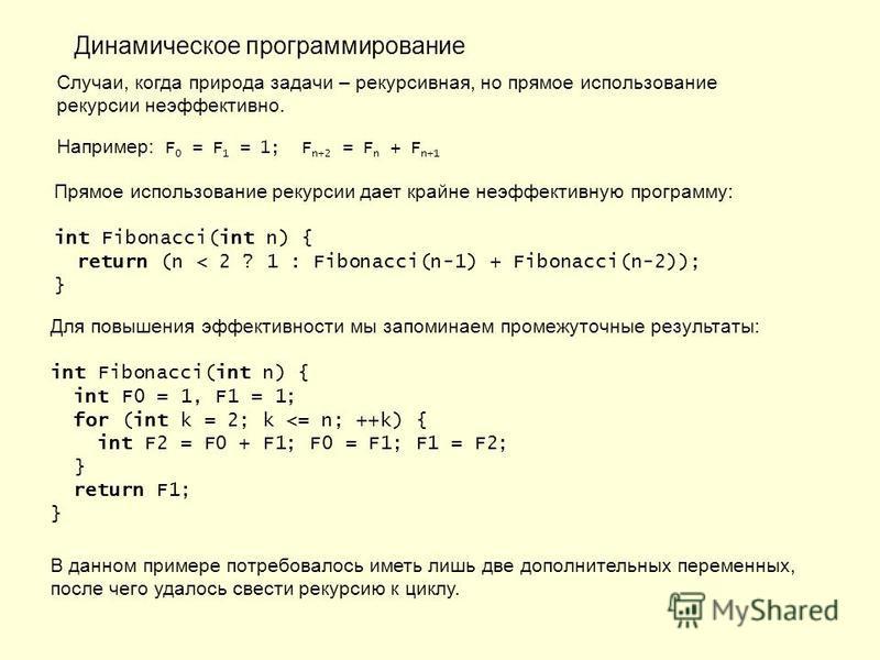 Динамическое программирование Случаи, когда природа задачи – рекурсивная, но прямое использование рекурсии неэффективно. Например: F 0 = F 1 = 1; F n+2 = F n + F n+1 Прямое использование рекурсии дает крайне неэффективную программу: int Fibonacci(int