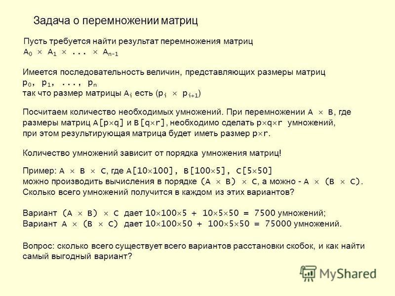 Задача о перемножении матриц Пусть требуется найти результат перемножения матриц A 0 A 1... A n-1 Имеется последовательность величин, представляющих размеры матриц p 0, p 1,..., p n так что размер матрицы A i есть ( p i p i+1 ) Посчитаем количество н