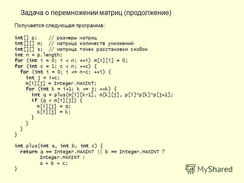 Задача о перемножении матриц (продолжение) Получается следующая программа: int[] p; // размеры матриц int[][] m; // матрица количеств умножений int[][] s; // матрица точек расстановки скобок int n = p.length; for (int i = 0; i < n; ++i) m[i][i] = 0;