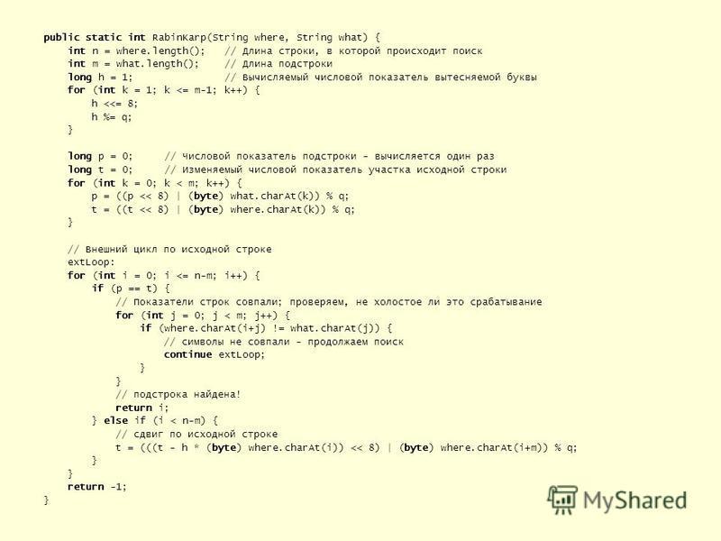 public static int RabinKarp(String where, String what) { int n = where.length(); // Длина строки, в которой происходит поиск int m = what.length(); // Длина подстроки long h = 1; // Вычисляемый числовой показатель вытесняемой буквы for (int k = 1; k