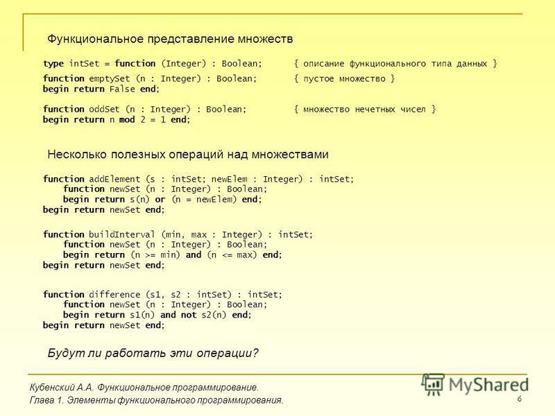 6 Кубенский А.А. Функциональное программирование. Глава 1. Элементы функционального программирования. Функциональное представление множеств type intSet = function (Integer) : Boolean; { описание функционального типа данных } function emptySet (n : In